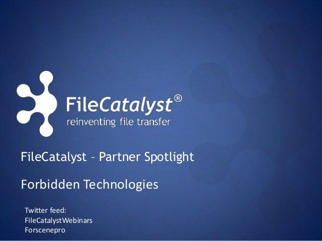 FileCatalyst – Partner Spotlight Twitter feed: FileCatalystWebinars Forscenepro Forbidden Technologies