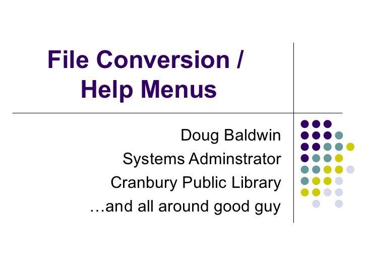 File Conversion /  Help Menus Doug Baldwin Systems Adminstrator Cranbury Public Library … and all around good guy
