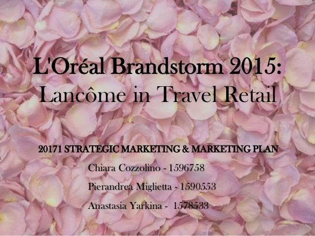 L'Oréal Brandstorm 2015: Lancôme in Travel Retail Chiara Cozzolino - 1596758 Pierandrea Miglietta - 1590553 Anastasia Yark...