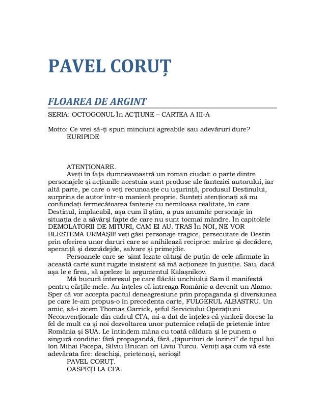 PAVEL CORUŢ FLOAREA DE ARGINT SERIA: OCTOGONUL În ACŢIUNE – CARTEA A III-A Motto: Ce vrei să-ţi spun minciuni agreabile sa...