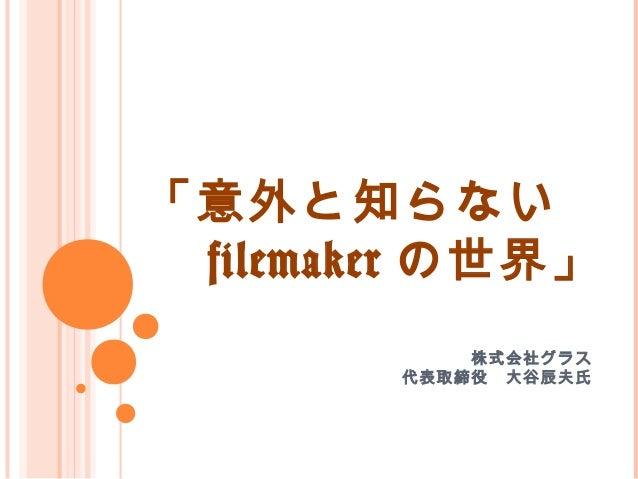 「意外と知らない   filemaker の世界」 株式会社グラス  代表取締役 大谷辰夫氏