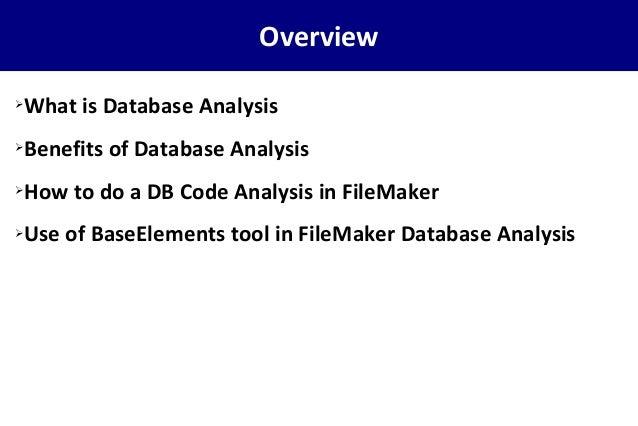 Overview ➢What is Database Analysis ➢Benefits of Database Analysis ➢How to do a DB Code Analysis in FileMaker ➢Use of Base...