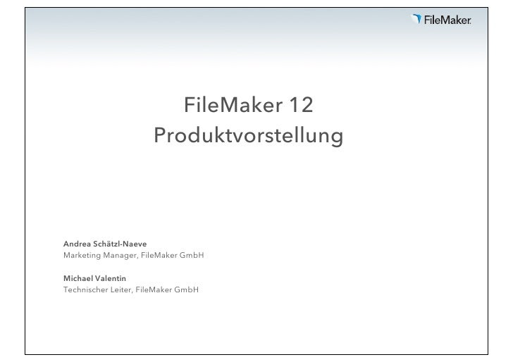 FileMaker 12                      ProduktvorstellungAndrea Schätzl-NaeveMarketing Manager, FileMaker GmbHMichael ValentinT...