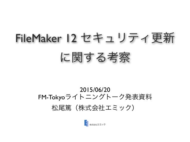 FileMaker 12 セキュリティ更新 に関する考察 2015/06/20 FM-Tokyoライトニングトーク発表資料 松尾篤(株式会社エミック)