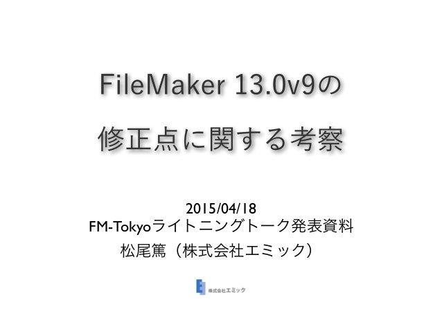 FileMaker 13.0v9の 修正点に関する考察 2015/04/18 FM-Tokyoライトニングトーク発表資料 松尾篤(株式会社エミック)