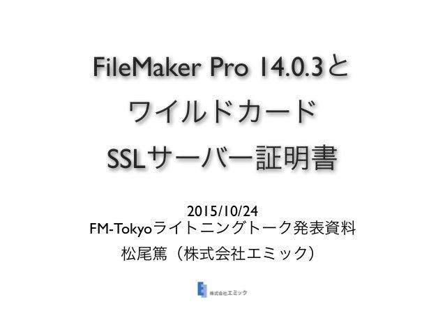 FileMaker Pro 14.0.3と ワイルドカード SSLサーバー証明書 2015/10/24 FM-Tokyoライトニングトーク発表資料 松尾篤(株式会社エミック)