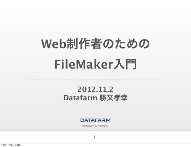 Web制作者のための               FileMaker入門                   2012.11.2                Datafarm 勝又孝幸                      112年11月...