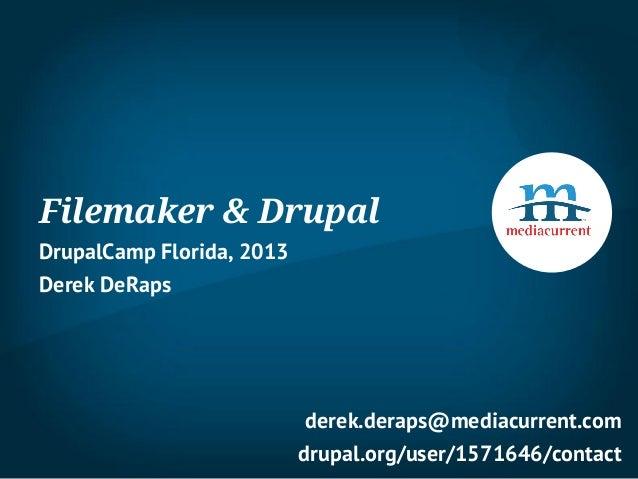 Filemaker & DrupalDrupalCamp Florida, 2013Derek DeRaps                            derek.deraps@mediacurrent.com           ...