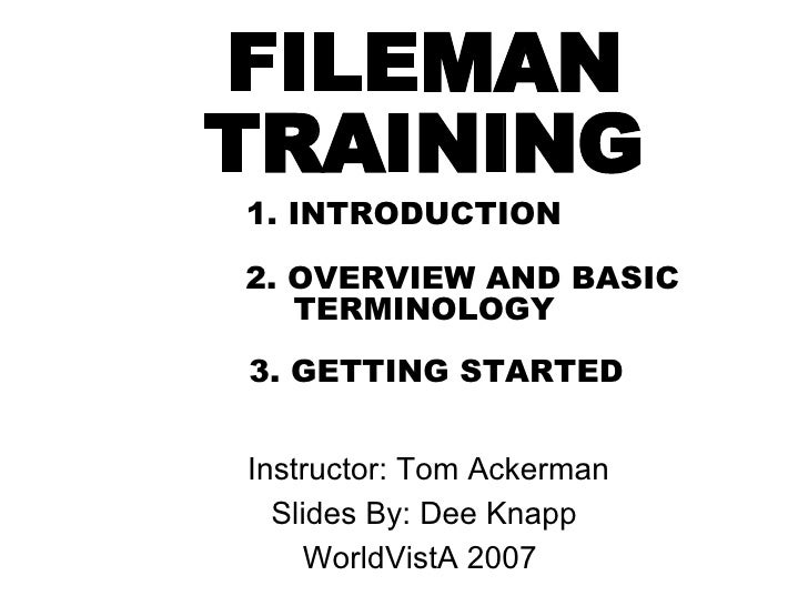 FILEMAN   TRAINING 1. INTRODUCTION   2. OVERVIEW AND BASIC TERMINOLOGY     3. GETTING STARTED   <ul><ul><li>Instructor: To...