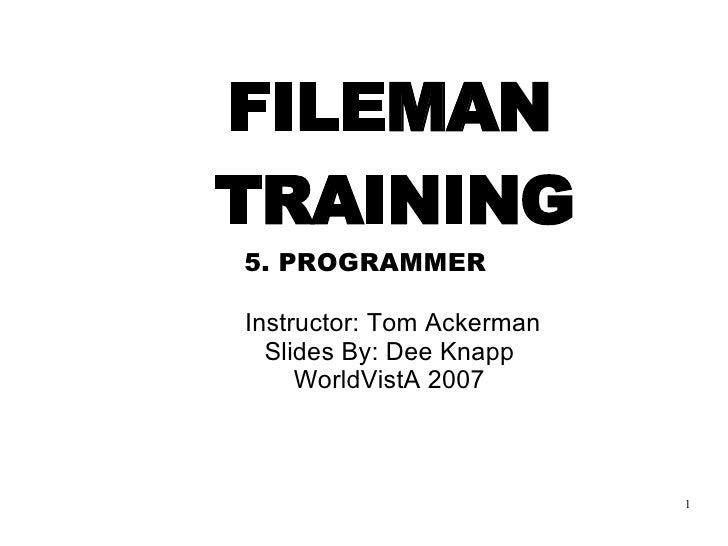 <ul><ul><li>FILEMAN   TRAINING </li></ul></ul><ul><ul><li>5. PROGRAMMER   </li></ul></ul><ul><ul><li>Instructor: Tom Acker...