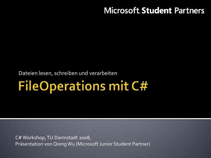 Dateien lesen, schreiben und verarbeiten     C# Workshop, TU Darmstadt 2008, Präsentation von Qiong Wu (Microsoft Junior S...