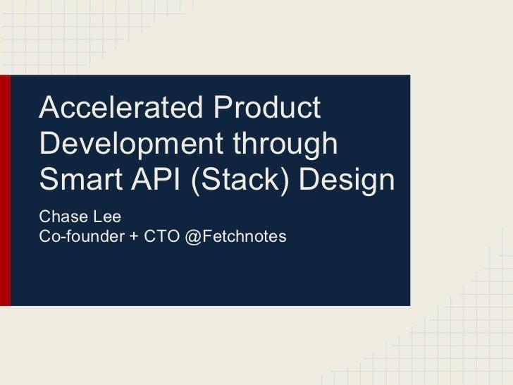 Accelerated ProductDevelopment throughSmart API (Stack) DesignChase LeeCo-founder + CTO @Fetchnotes