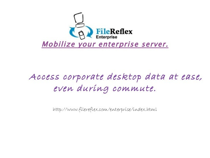 Mobilize your enterprise server. Access corporate desktop data at ease,  even during commute. http://www.filereflex.com/en...