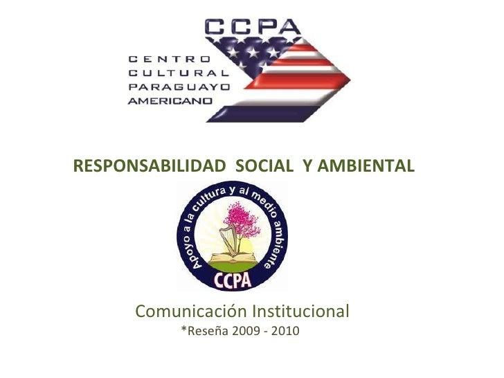 RESPONSABILIDAD  SOCIAL  Y AMBIENTAL  Comunicación Institucional *Reseña 2009 - 2010