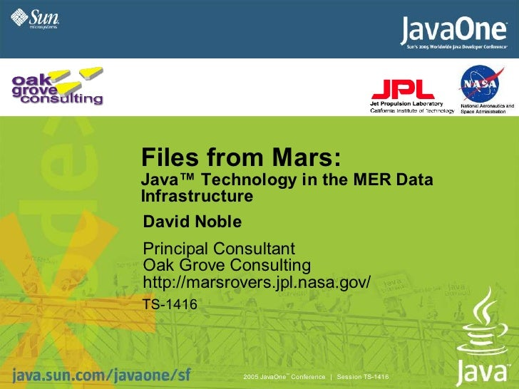 Files from Mars: Java™ Technology in the MER Data Infrastructure David Noble Principal Consultant Oak Grove Consulting htt...