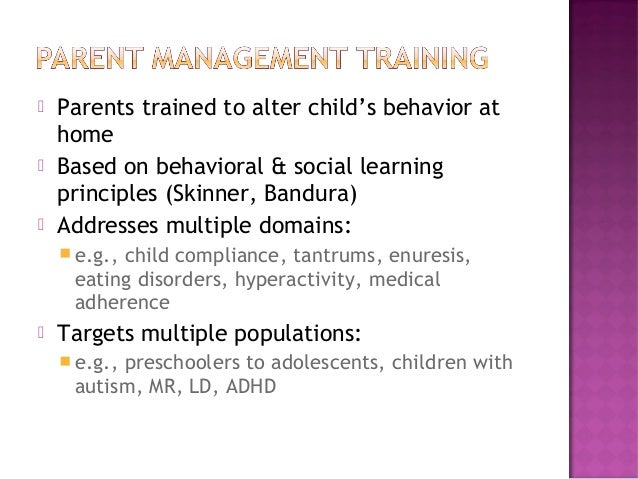  Parents trained to alter child's behavior at home  Based on behavioral & social learning principles (Skinner, Bandura) ...