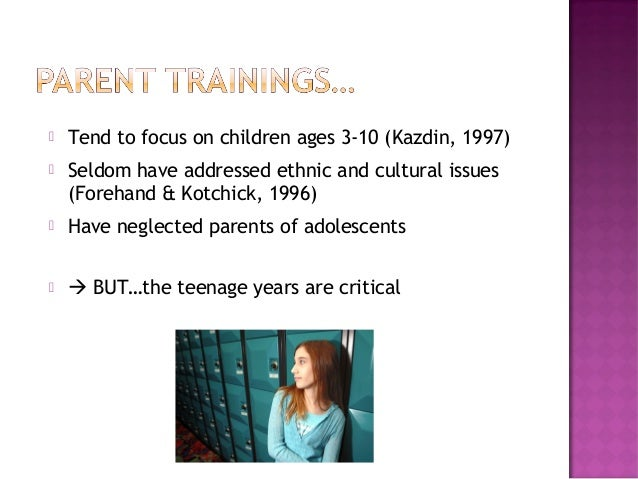  Tend to focus on children ages 3-10 (Kazdin, 1997)  Seldom have addressed ethnic and cultural issues (Forehand & Kotchi...