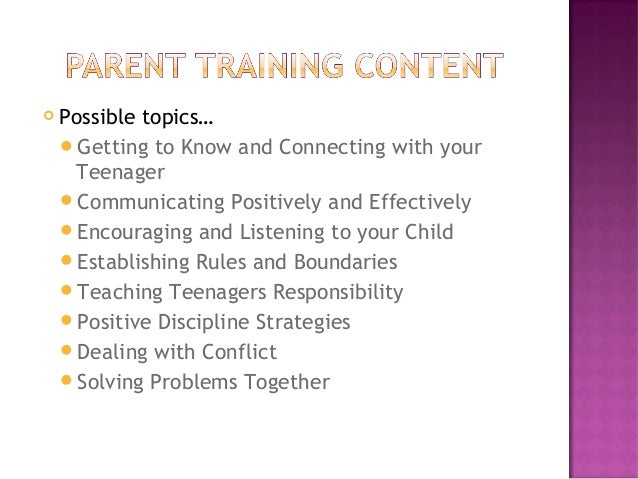  Possible topics… Getting to Know and Connecting with your Teenager Communicating Positively and Effectively Encouragi...
