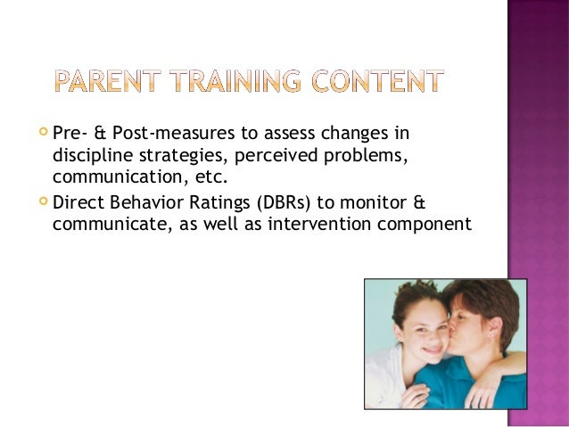  Pre- & Post-measures to assess changes in discipline strategies, perceived problems, communication, etc.  Direct Behavi...