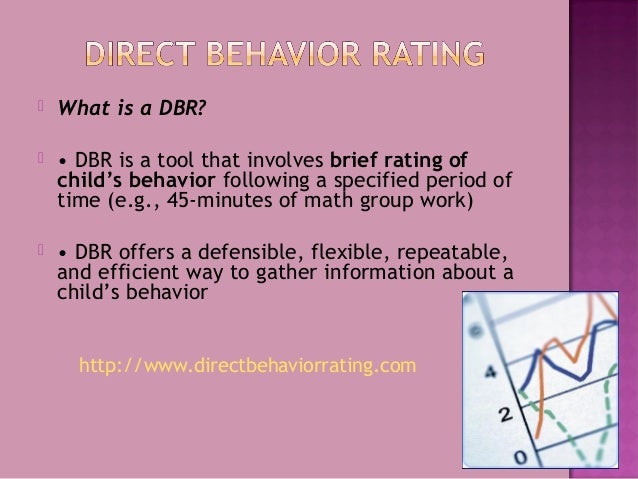  What is a DBR?  • DBR is a tool that involves brief rating of child's behavior following a specified period of time (e....