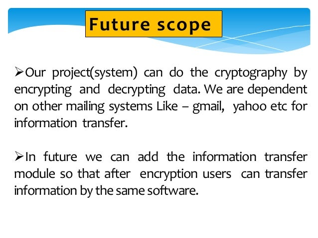 Our project(system) can do the cryptography by encrypting and decrypting data. We are dependent on other mailing systems ...