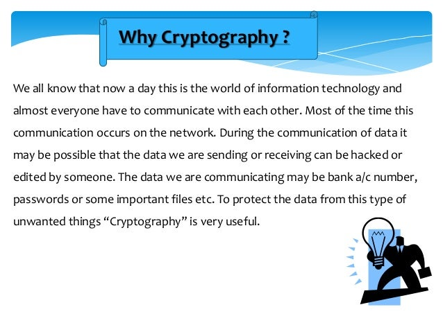 Why Cryptography ? We all know that now a day this is the world of information technology and almost everyone have to comm...