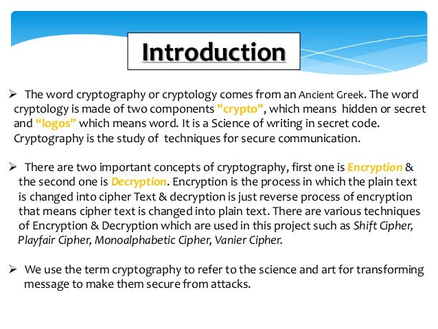 Introduction  The word cryptography or cryptology comes from an Ancient Greek. The word cryptology is made of two compone...