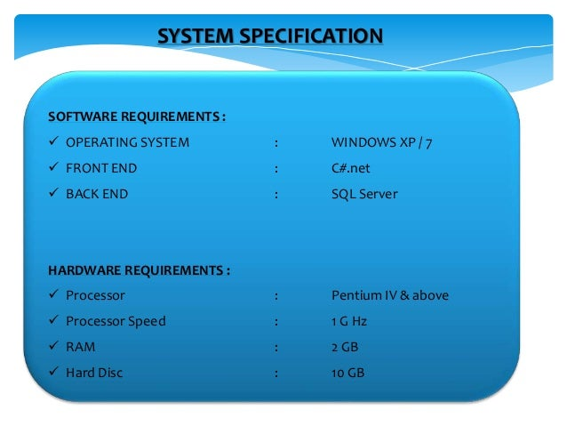 SYSTEM SPECIFICATION SOFTWARE REQUIREMENTS :  OPERATING SYSTEM : WINDOWS XP / 7  FRONT END : C#.net  BACK END : SQL Ser...