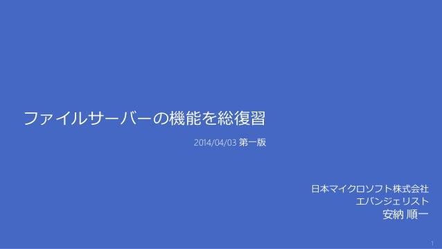 ファイルサーバーの機能を総復習 日本マイクロソフト株式会社 エバンジェリスト 安納 順一 2014/04/03 第一版