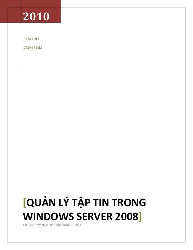 2010ICT24H.NETICT24H TEAM[QUẢN LÝ TẬP TIN TRONGWINDOWS SERVER 2008]Tài liệu được thực hiện bởi nhóm ICT24H