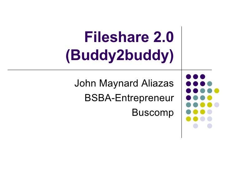 Fileshare 2.0 (Buddy2buddy) John Maynard Aliazas BSBA-Entrepreneur Buscomp