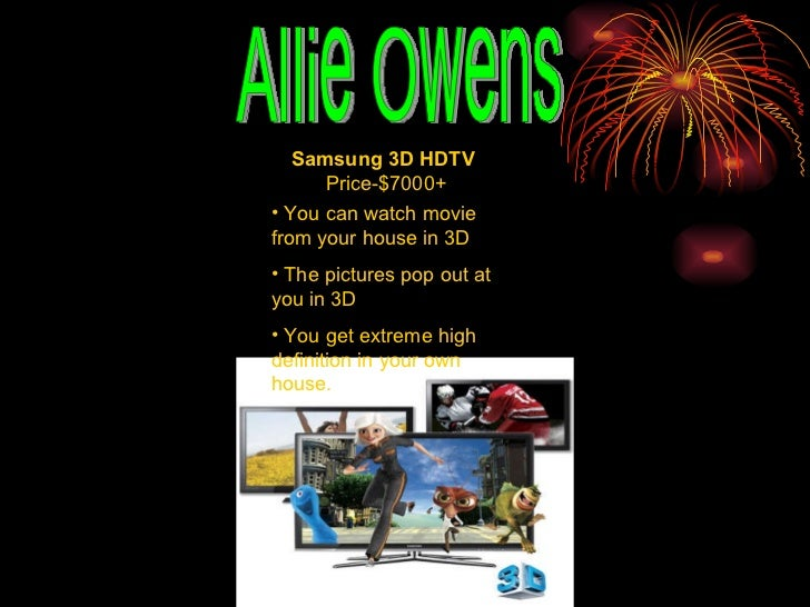 Allie Owens Samsung 3D HDTV   Price-$7000+ <ul><li>You can watch movie from your house in 3D </li></ul><ul><li>The picture...