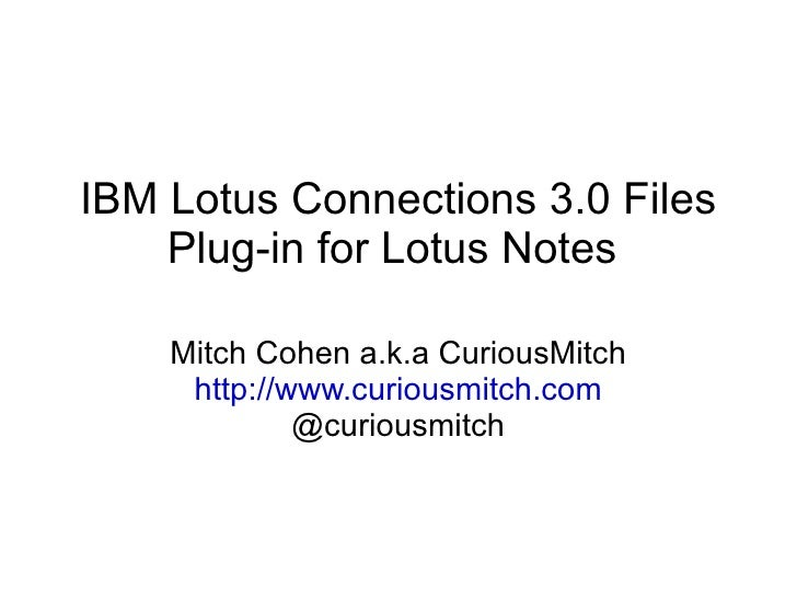 IBM Lotus Connections 3.0 Files Plug-in for Lotus Notes  Mitch Cohen a.k.a CuriousMitch http://www.curiousmitch.com @curio...