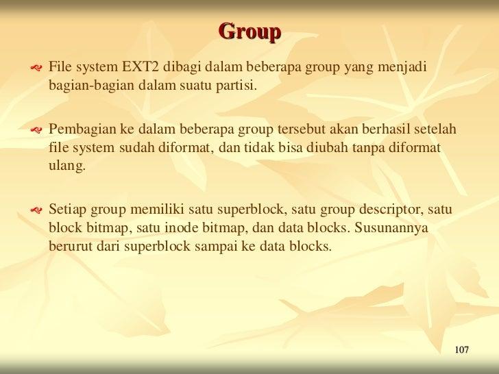 Group   File system EXT2 dibagi dalam beberapa group yang menjadi    bagian-bagian dalam suatu partisi.   Pembagian ke d...
