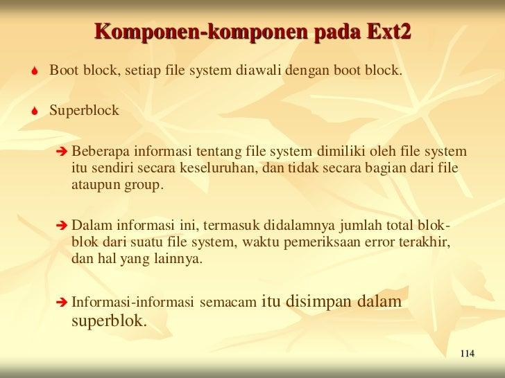 Komponen-komponen pada Ext2   Boot block, setiap file system diawali dengan boot block.   Superblock      Beberapa   in...