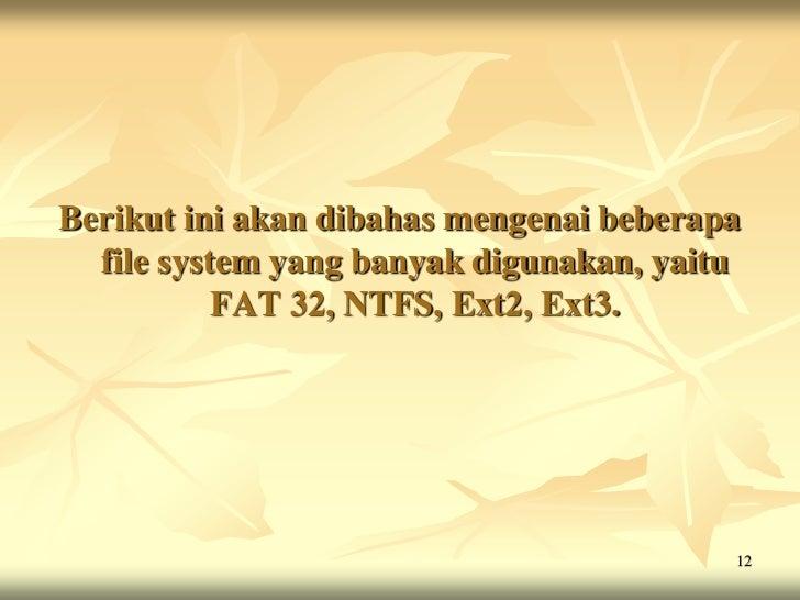Berikut ini akan dibahas mengenai beberapa  file system yang banyak digunakan, yaitu           FAT 32, NTFS, Ext2, Ext3.  ...