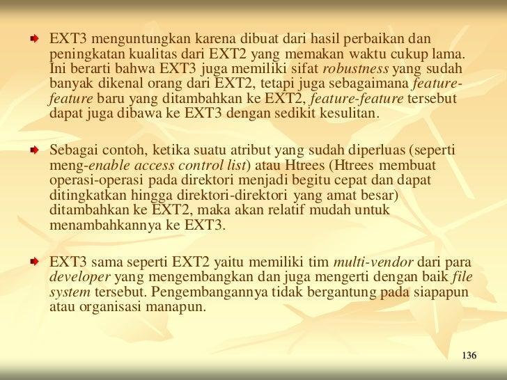 EXT3 menguntungkan karena dibuat dari hasil perbaikan danpeningkatan kualitas dari EXT2 yang memakan waktu cukup lama.Ini ...