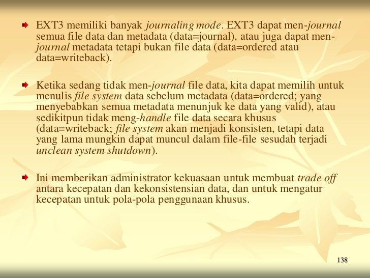 EXT3 memiliki banyak journaling mode. EXT3 dapat men-journalsemua file data dan metadata (data=journal), atau juga dapat m...