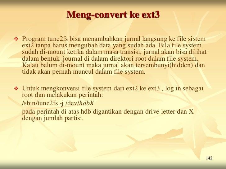 Meng-convert ke ext3   Program tune2fs bisa menambahkan jurnal langsung ke file sistem    ext2 tanpa harus mengubah data ...