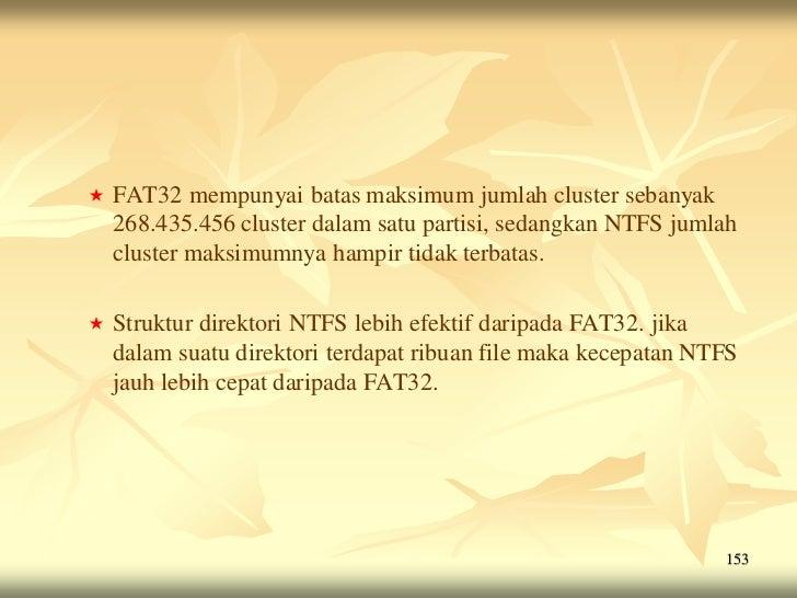    FAT32 mempunyai batas maksimum jumlah cluster sebanyak    268.435.456 cluster dalam satu partisi, sedangkan NTFS jumla...