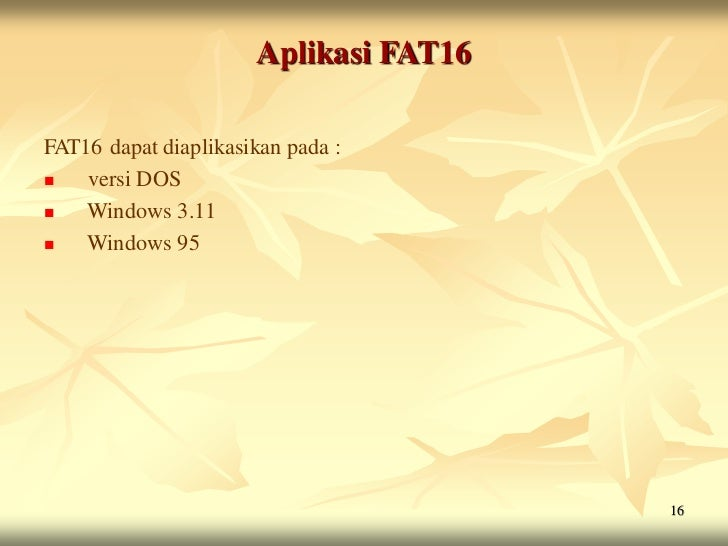 Aplikasi FAT16FAT16 dapat diaplikasikan pada :   versi DOS   Windows 3.11   Windows 95                                 ...