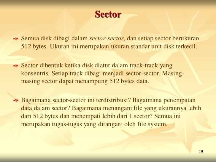 Sector   Semua disk dibagi dalam sector-sector, dan setiap sector berukuran    512 bytes. Ukuran ini merupakan ukuran sta...