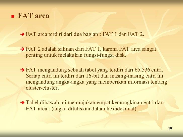    FAT area     FAT   area terdiri dari dua bagian : FAT 1 dan FAT 2.     FAT  2 adalah salinan dari FAT 1, karena FAT ...