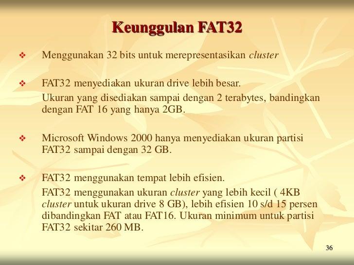 Keunggulan FAT32   Menggunakan 32 bits untuk merepresentasikan cluster   FAT32 menyediakan ukuran drive lebih besar.    ...