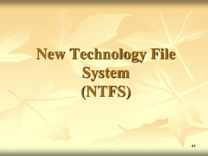 New Technology File     System     (NTFS)                      44