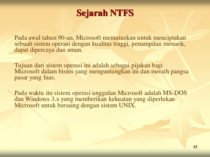 Sejarah NTFSPada awal tahun 90-an, Microsoft memutuskan untuk menciptakansebuah sistem operasi dengan kualitas tinggi, pen...