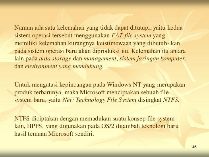 Namun ada satu kelemahan yang tidak dapat ditutupi, yaitu keduasistem operasi tersebut menggunakan FAT file system yangmem...