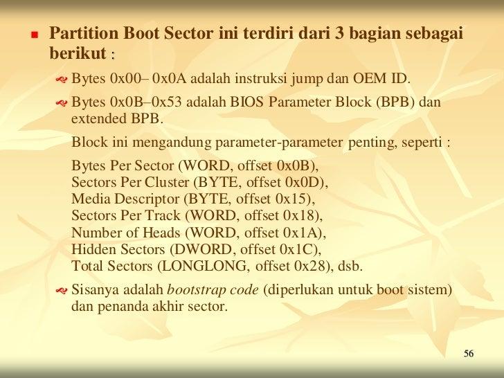    Partition Boot Sector ini terdiri dari 3 bagian sebagai    berikut :     Bytes   0x00– 0x0A adalah instruksi jump dan...