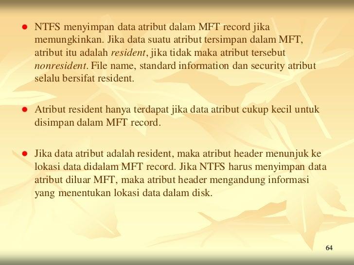    NTFS menyimpan data atribut dalam MFT record jika    memungkinkan. Jika data suatu atribut tersimpan dalam MFT,    atr...