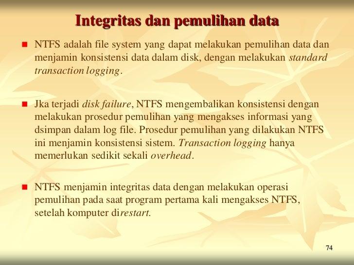 Integritas dan pemulihan data   NTFS adalah file system yang dapat melakukan pemulihan data dan    menjamin konsistensi d...